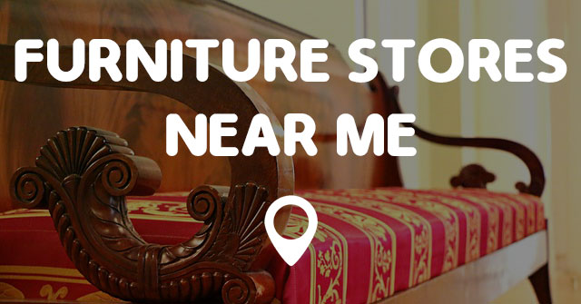. FURNITURE STORES NEAR ME   Find Furniture Stores Near Me Now